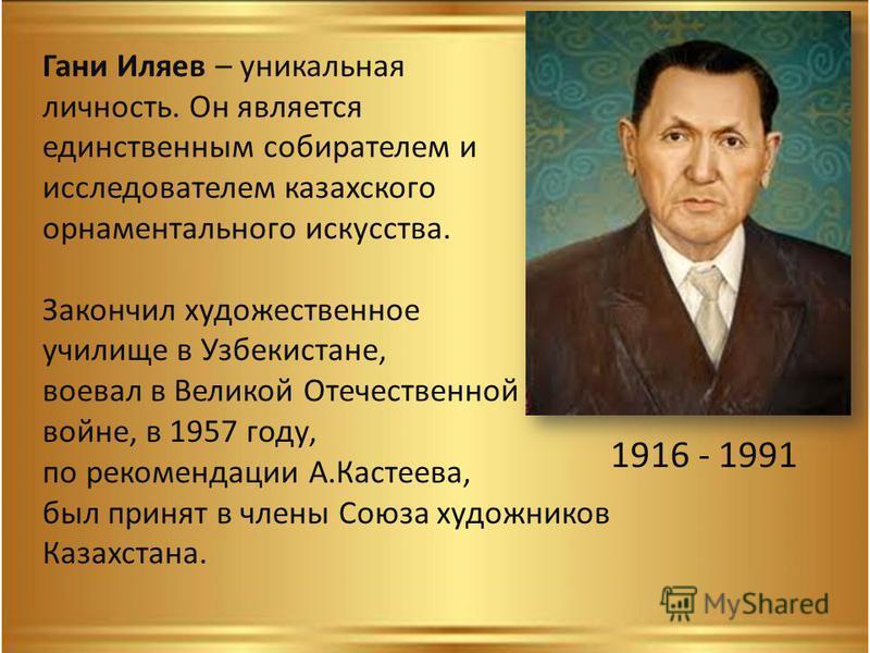 1916 - 1991 Гани Иляев – уникальная личность. Он является единственным собирателем и исследователем казахского орнаментального искусства. Закончил художественное училище в Узбекистане, воевал в Великой Отечественной войне, в 1957 году, по рекомендаци