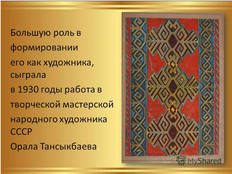 Большую роль в формировании его как художника, сыграла в 1930 годы работа в творческой мастерской народного художника СССР Орала Тансыкбаева.