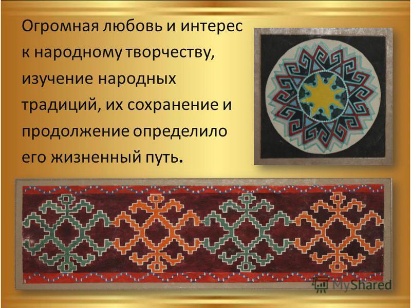 Огромная любовь и интерес к народному творчеству, изучение народных традиций, их сохранение и продолжение определило его жизненный путь.