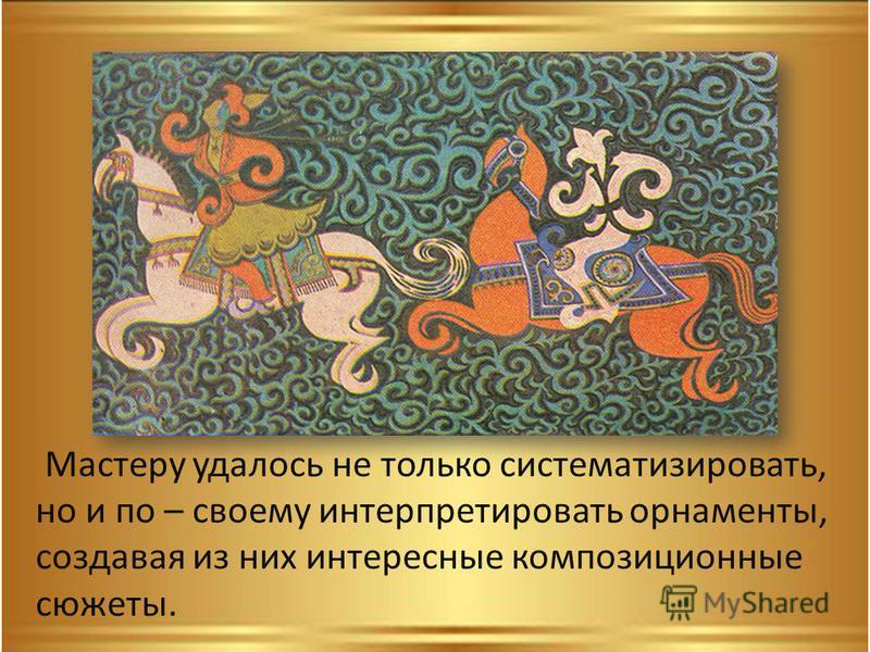 Мастеру удалось не только систематизировать, но и по – своему интерпретировать орнаменты, создавая из них интересные композиционные сюжеты.