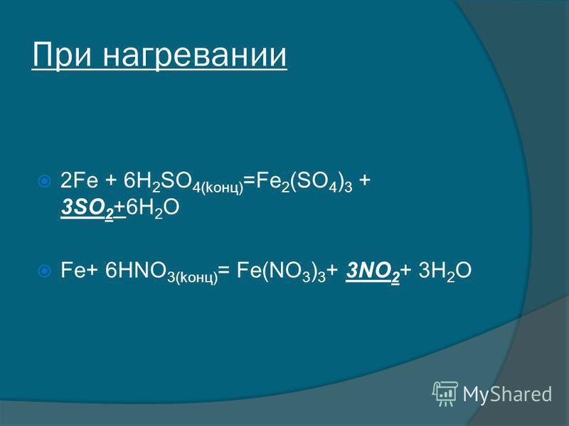При нагревании 2Fe + 6H 2 SO 4(kонц) =Fe 2 (SO 4 ) 3 + 3SO 2 +6H 2 O Fe+ 6HNO 3(kонц) = Fe(NO 3 ) 3 + 3NO 2 + 3H 2 O