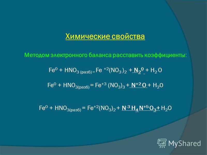 Химические свойства Методом электронного баланса расставить коэффициенты: Fe 0 + HNO 3 (pазб) = Fe +2 (NO 3 ) 2 + N 2 0 + H 2 O Fe 0 + HNO 3(раза) = Fe +3 (NO 3 ) 3 + N +2 O + H 2 0 Fe 0 + HNO 3(раза) = Fe +2 (NO 3 ) 2 + N -3 H 4 N +5 O 3 + H 2 O