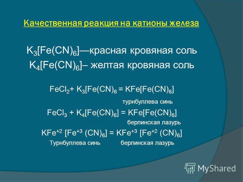 Качественная реакция на катионы железа K 3 [Fe(CN) 6 ]красная кровяная соль K 4 [Fe(CN) 6 ]– желтая кровяная соль FeCl 2 + K 3 [Fe(CN) 6 = KFe[Fe(CN) 6 ] турнбуллева синь FeCl 3 + K 4 [Fe(CN) 6 ] = KFe[Fe(CN) 6 ] берлинская лазурь KFe +2 [Fe +3 (CN)