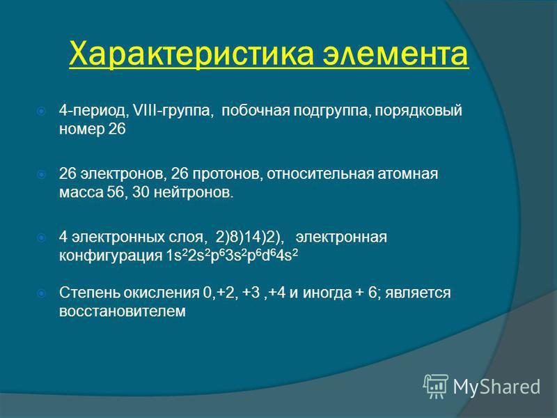 Характеристика элемента 4-период, VIII-группа, побочная подгруппа, порядковый номер 26 26 электронов, 26 протонов, относительная атомная масса 56, 30 нейтронов. 4 электронных слоя, 2)8)14)2), электронная конфигурация 1s 2 2s 2 p 6 3s 2 p 6 d 6 4s 2 С