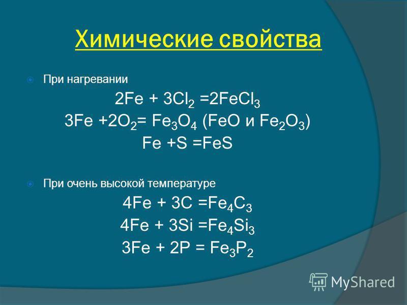 Химические свойства При нагревании 2Fe + 3Cl 2 =2FeCl 3 3Fe +2O 2 = Fe 3 O 4 (FeO и Fe 2 O 3 ) Fe +S =FeS При очень высокой температуре 4Fe + 3C =Fe 4 C 3 4Fe + 3Si =Fe 4 Si 3 3Fe + 2P = Fe 3 P 2