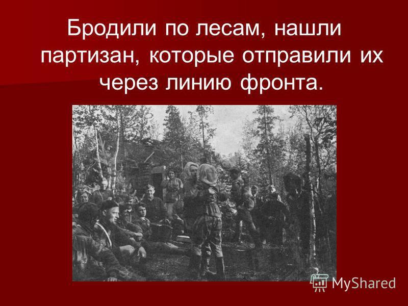Бродили по лесам, нашли партизан, которые отправили их через линию фронта.
