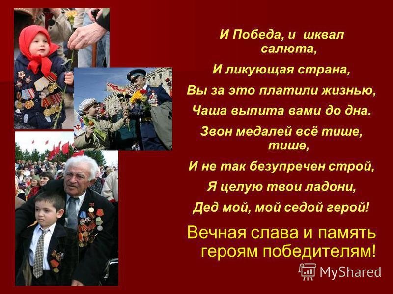 И Победа, и шквал салюта, И ликующая страна, Вы за это платили жизнью, Чаша выпита вами до дна. Звон медалей всё тише, тише, И не так безупречен строй, Я целую твои ладони, Дед мой, мой седой герой! Вечная слава и память героям победителям!