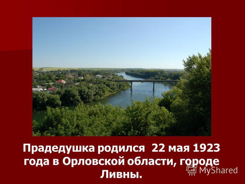 Прадедушка родился 22 мая 1923 года в Орловской области, городе Ливны.