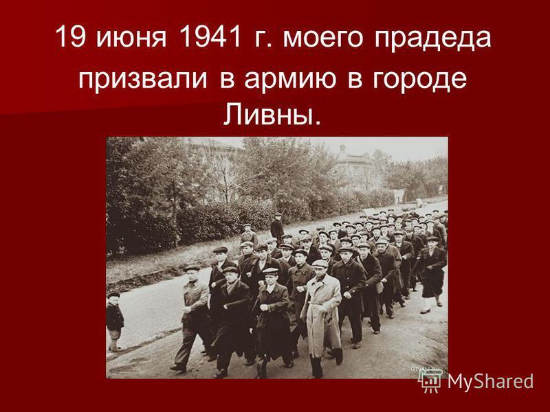 19 июня 1941 г. моего прадеда призвали в армию в городе Ливны.