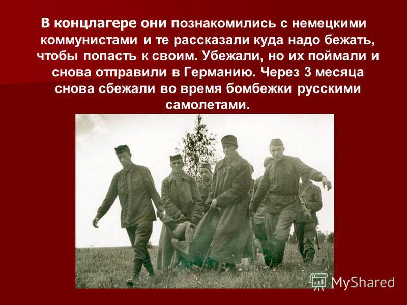 В концлагере они п ознакомились с немецкими коммунистами и те рассказали куда надо бежать, чтобы попасть к своим. Убежали, но их поймали и снова отправили в Германию. Через 3 месяца снова сбежали во время бомбежки русскими самолетами.