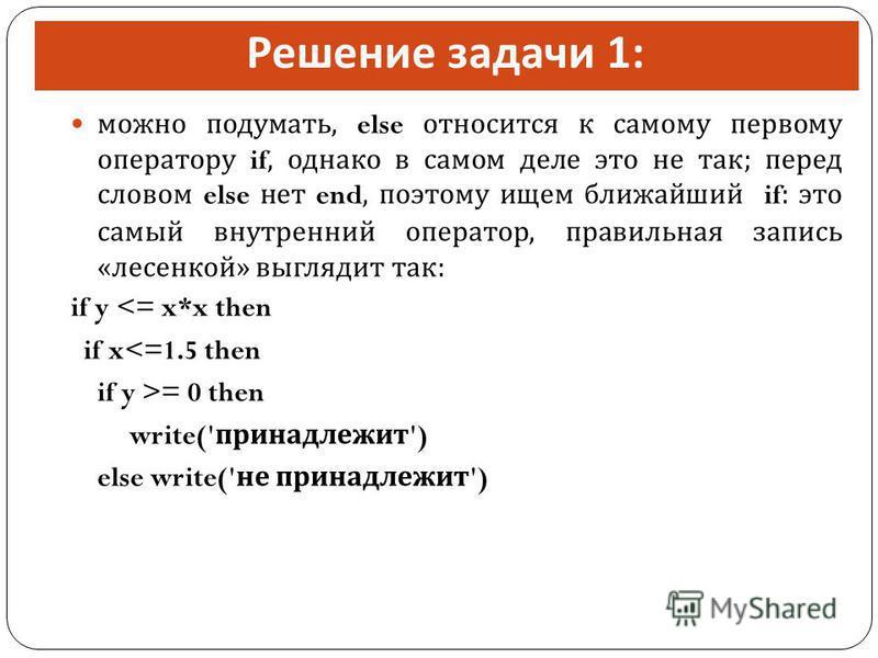 Решение задачи 1: можно подумать, else относится к самому первому оператору if, однако в самом деле это не так ; перед словом else нет end, поэтому ищем ближайший if: это самый внутренний оператор, правильная запись « лесенкой » выглядит так : if y <