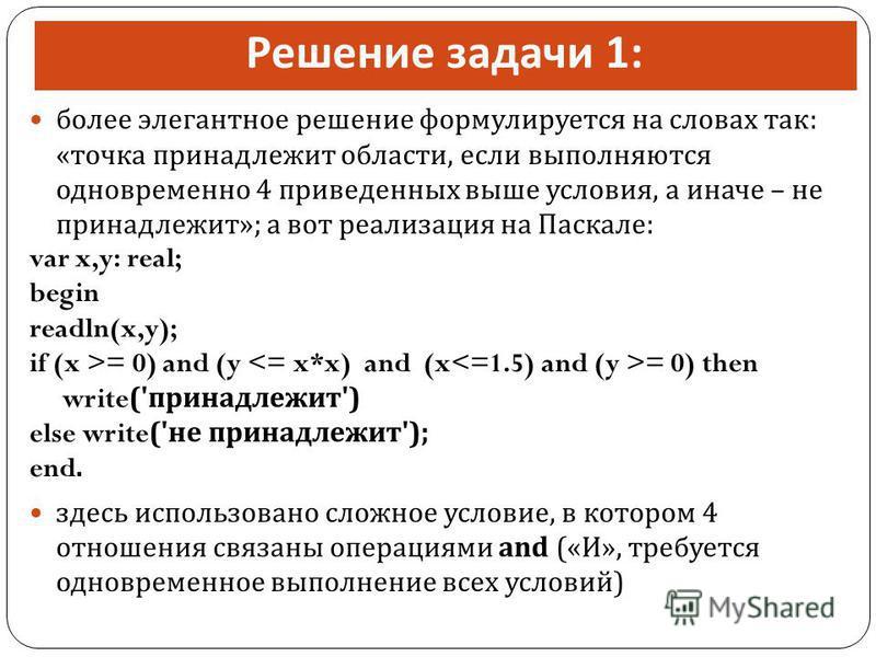 Решение задачи 1: более элегантное решение формулируется на словах так : « точка принадлежит области, если выполняются одновременно 4 приведенных выше условия, а иначе – не принадлежит »; а вот реализация на Паскале : var x,y: real; begin readln(x,y)