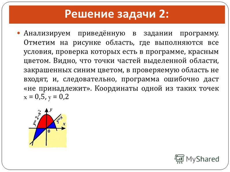 Решение задачи 2: Анализируем приведённую в задании программу. Отметим на рисунке область, где выполняются все условия, проверка которых есть в программе, красным цветом. Видно, что точки частей выделенной области, закрашенных синим цветом, в проверя