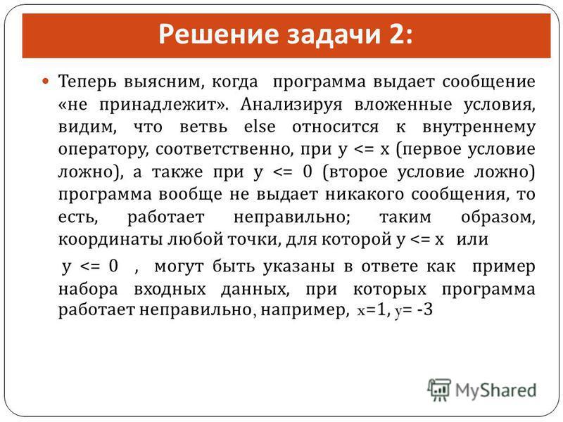 Решение задачи 2: Теперь выясним, когда программа выдает сообщение « не принадлежит ». Анализируя вложенные условия, видим, что ветвь else относится к внутреннему оператору, соответственно, при y <= x ( первое условие ложно ), а также при y <= 0 ( вт