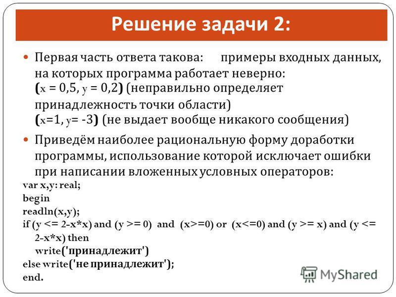 Решение задачи 2: Первая часть ответа такова : примеры входных данных, на которых программа работает неверно : (x = 0,5, y = 0,2) ( неправильно определяет принадлежность точки области ) (x=1, y= -3) ( не выдает вообще никакого сообщения ) Приведём на