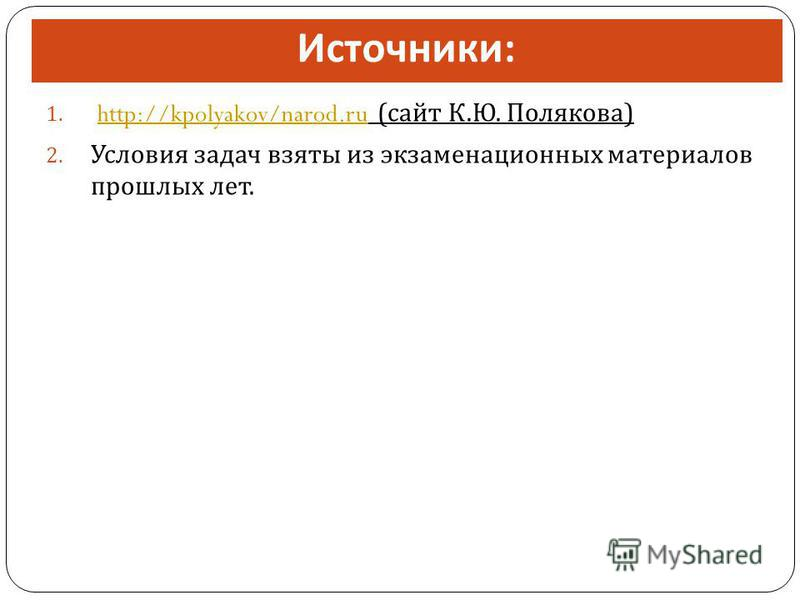 Источники : 1. http://kpolyakov/narod.ru ( сайт К. Ю. Полякова )http://kpolyakov/narod.ru 2. Условия задач взяты из экзаменационных материалов прошлых лет.