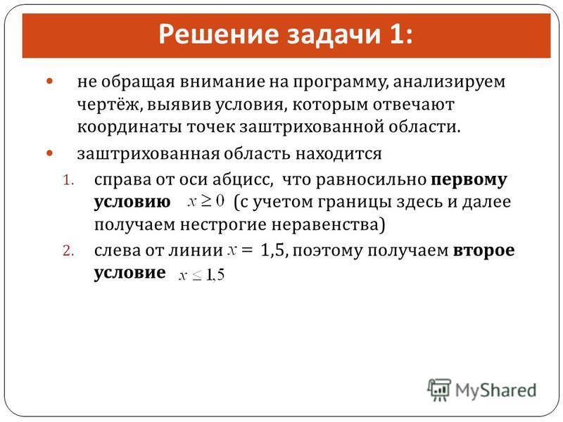 Решение задачи 1: не обращая внимание на программу, анализируем чертёж, выявив условия, которым отвечают координаты точек заштрихованной области. заштрихованная область находится 1. справа от оси абсцисс, что равносильно первому условию ( с учетом гр