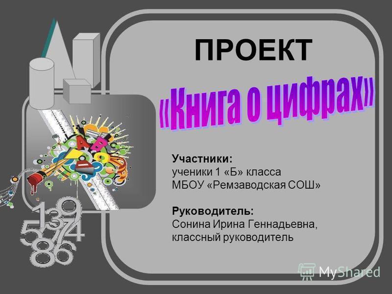ПРОЕКТ Участники: ученики 1 «Б» класса МБОУ «Ремзаводская СОШ» Руководитель: Сонина Ирина Геннадьевна, классный руководитель