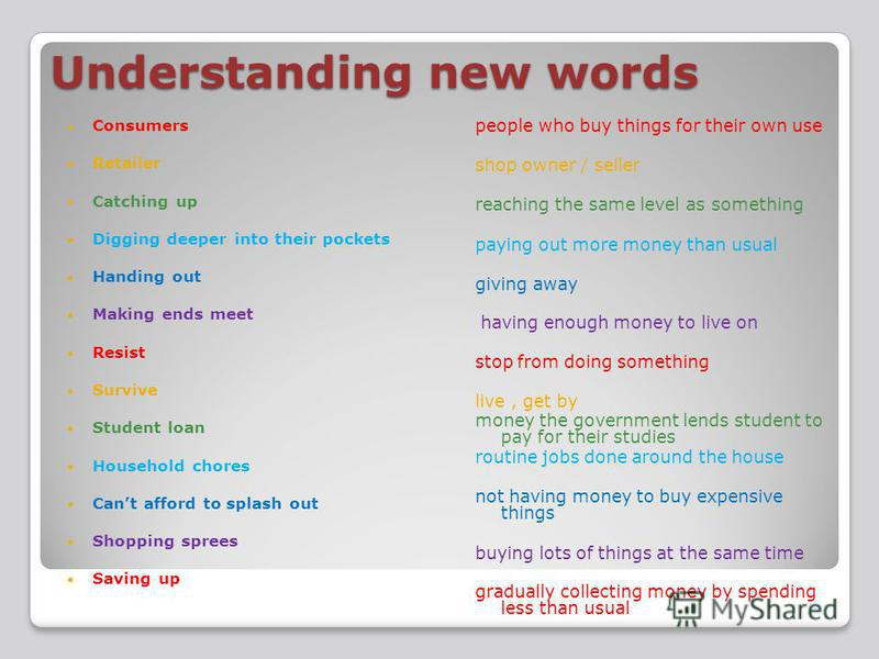 Understanding new words Consumers Retailer Catching up Digging deeper into their pockets Handing out Making ends meet Resist Survive Student loan Household chores Cant afford to splash out Shopping sprees Saving up people who buy things for their own