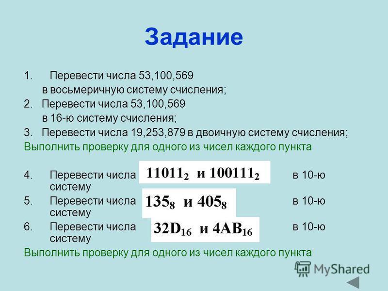 Задание 1. Перевести числа 53,100,569 в восьмеричную систему счисления; 2. Перевести числа 53,100,569 в 16-ю систему счисления; 3. Перевести числа 19,253,879 в двоичную систему счисления; Выполнить проверку для одного из чисел каждого пункта 4. Перев