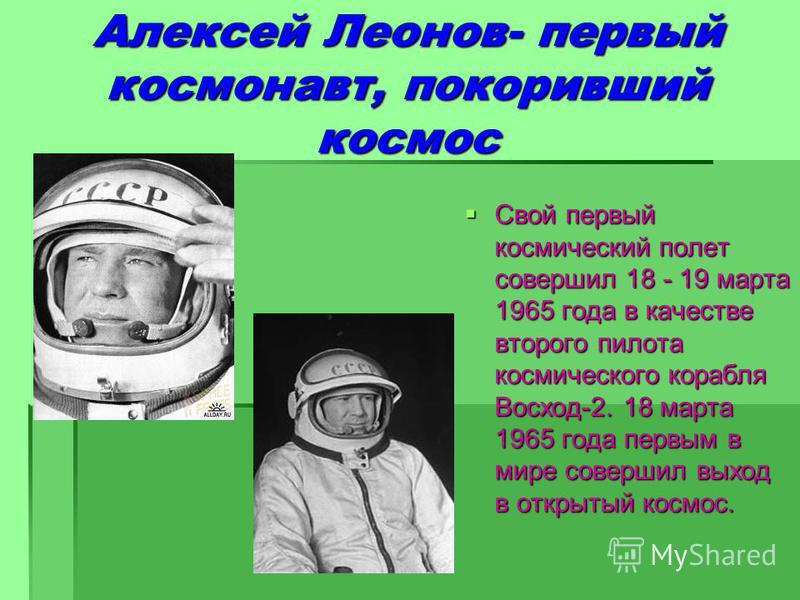 Алексей Леонов- первый космонавт, покоривший космос Свой первый космический полет совершил 18 - 19 марта 1965 года в качестве второго пилота космического корабля Восход-2. 18 марта 1965 года первым в мире совершил выход в открытый космос. Свой первый