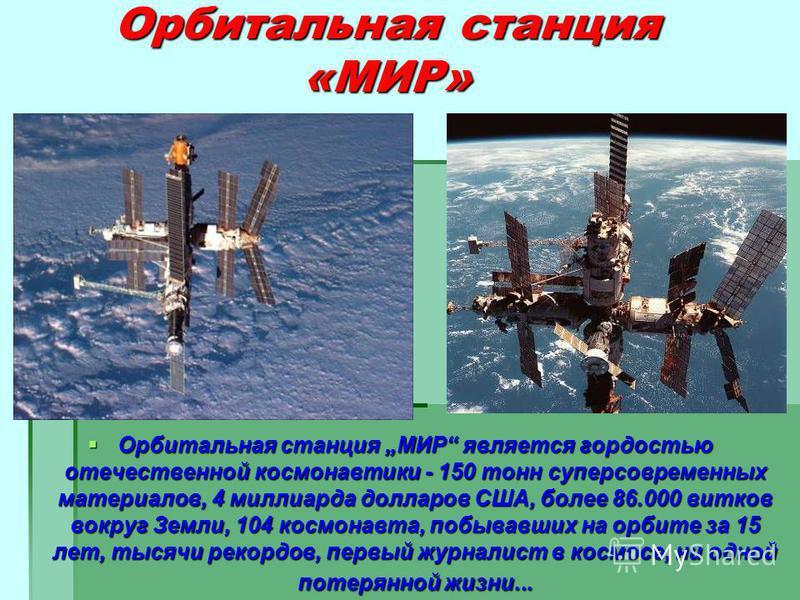 Орбитальная станция «МИР» Орбитальная станция МИР является гордостью отечественной космонавтики - 150 тонн суперсовременных материалов, 4 миллиарда долларов США, более 86.000 витков вокруг Земли, 104 космонавта, побывавших на орбите за 15 лет, тысячи