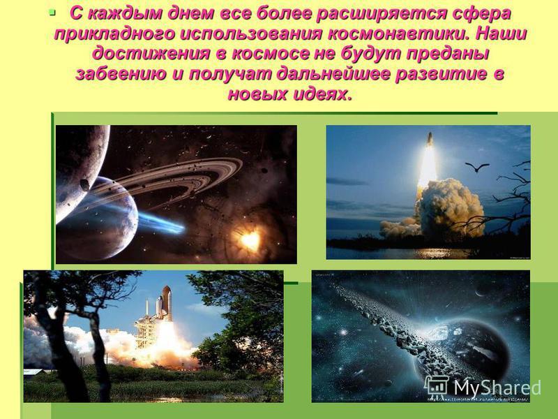 С каждым днем все более расширяется сфера прикладного использования космонавтики. Наши достижения в космосе не будут преданы забвению и получат дальнейшее развитие в новых идеях. С каждым днем все более расширяется сфера прикладного использования кос