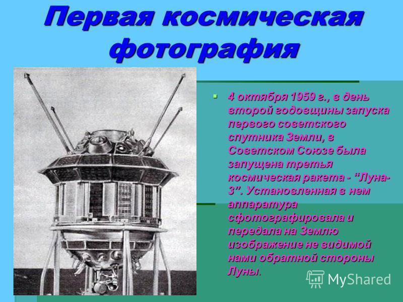 4 октября 1959 г., в день второй годовщины запуска первого советского спутника Земли, в Советском Союзе была запущена третья космическая ракета - Луна- 3. Установленная в нем аппаратура сфотографировала и передала на Землю изображение не видимой нами