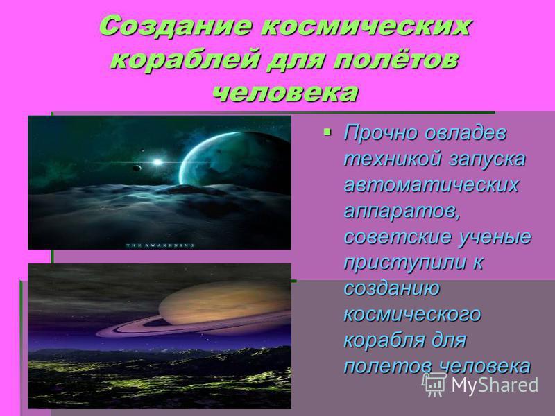 Создание космических кораблей для полётов человека Прочно овладев техникой запуска автоматических аппаратов, советские ученые приступили к созданию космического корабля для полетов человека Прочно овладев техникой запуска автоматических аппаратов, со