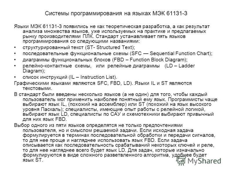 Системы программирования на языках МЭК 61131-3 Языки МЭК 61131-3 появились не как теоретическая разработка, а как результат анализа множества языков, уже используемых на практике и предлагаемых рынку производителями ПЛК. Стандарт устанавливает пять я