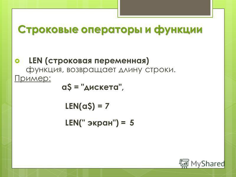 Строковые операторы и функции LEN (строковая переменная) функция, возвращает длину строки. Пример: а$ = дискета, LEN(a$) = 7 LEN( экран) =5