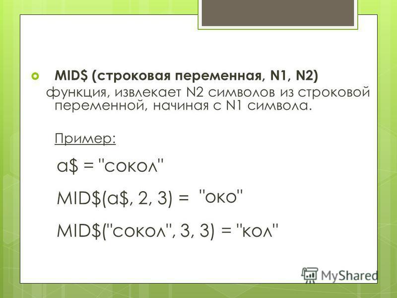 MID$ (строковая переменная, N1, N2) функция, извлекает N2 символов из строковой переменной, начиная с N1 символа. Пример: а$ = сокол MID$(a$, 2, 3) = MID$(сокол, 3, 3) = око кол