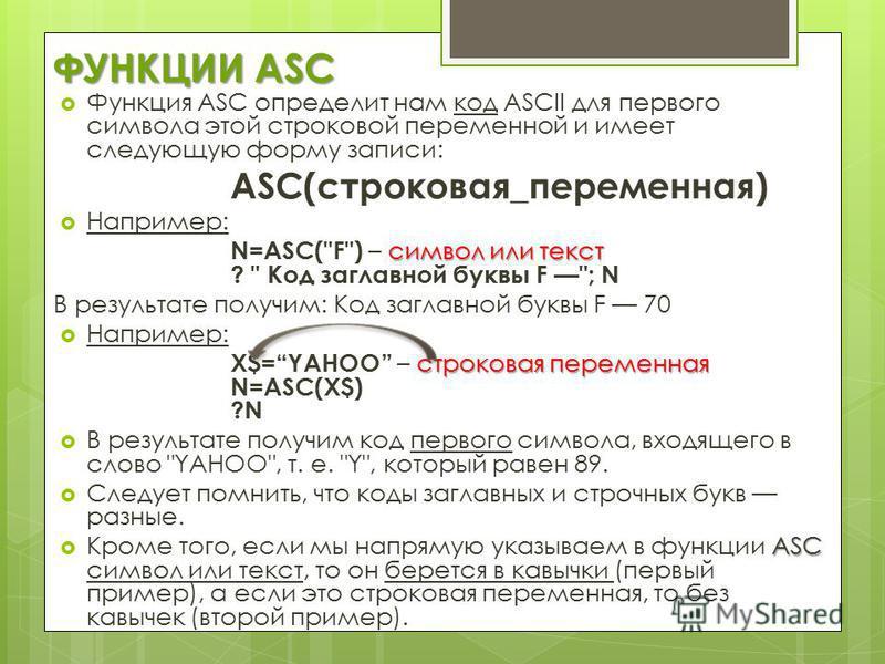 ФУНКЦИИ ASC Функция ASC определит нам код ASCII для первого символа этой строковой переменной и имеет следующую форму записи: ASC(строковая_переменная) Например: символ или текст N=ASC(