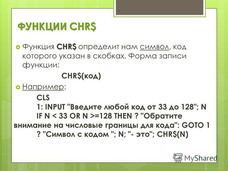 ФУНКЦИИ CHR$ CHR$ Функция CHR$ определит нам символ, код которого указан в скобках. Форма записи функции: CHR$(код) Например: CLS 1: INPUT