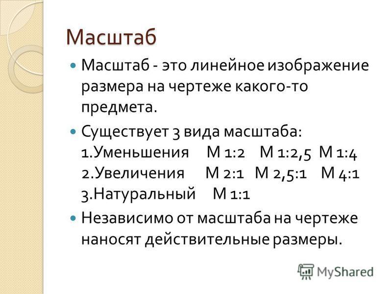 Масштаб Масштаб - это линейное изображение размера на чертеже какого - то предмета. Существует 3 вида масштаба : 1. Уменьшения М 1:2 М 1:2,5 М 1:4 2. Увеличения М 2:1 М 2,5:1 М 4:1 3. Натуральный М 1:1 Независимо от масштаба на чертеже наносят действ