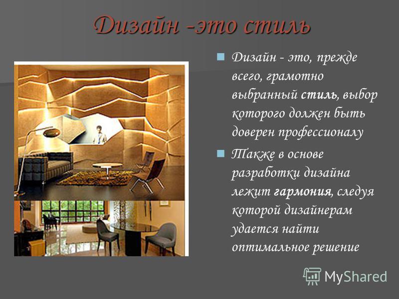 Дизайн -это стиль Дизайн - это, прежде всего, грамотно выбранный стиль, выбор которого должен быть доверен профессионалу Также в основе разработки дизайна лежит гармония, следуя которой дизайнерам удается найти оптимальное решение