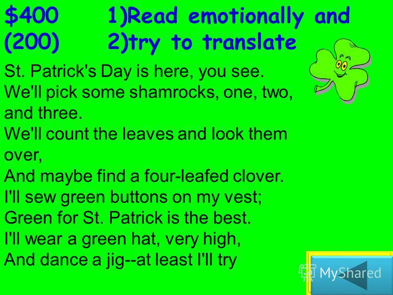 $300 Read emotionally St. Patrick's Day St. Patrick's Day is here, you see. We'll pick some shamrocks, one, two, and three. We'll count the leaves and look them over, And maybe find a four-leafed clover. I'll sew green buttons on my vest; Green for S