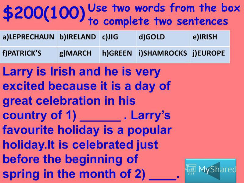 $100 Use one word from the box to complete one sentence a)LEPRECHAUNb)IRELANDc)JIGd)GOLDe)IRISH f)PATRICKSg)MARCHh)GREENi)SHAMROCKSj)EUROPE Larry is a small magical man with a hidden treasure. Larry is a ____.
