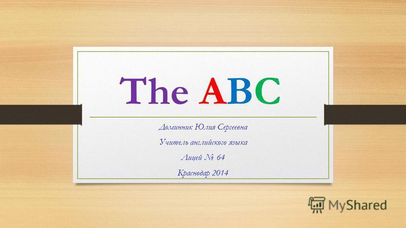 The ABC Доминник Юлия Сергеевна Учитель английского языка Лицей 64 Краснодар 2014