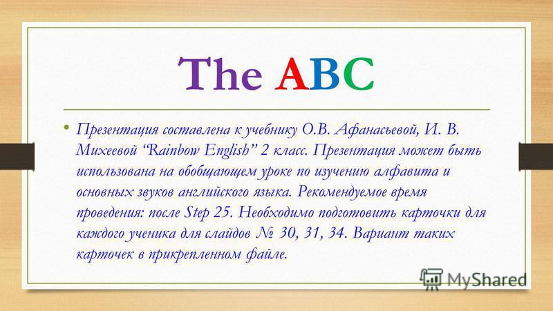 The ABC Презентация составлена к учебнику О.В. Афанасьевой, И. В. Михеевой Rainbow English 2 класс. Презентация может быть использована на обобщающем уроке по изучению алфавита и основных звуков английского языка. Рекомендуемое время проведения: посл