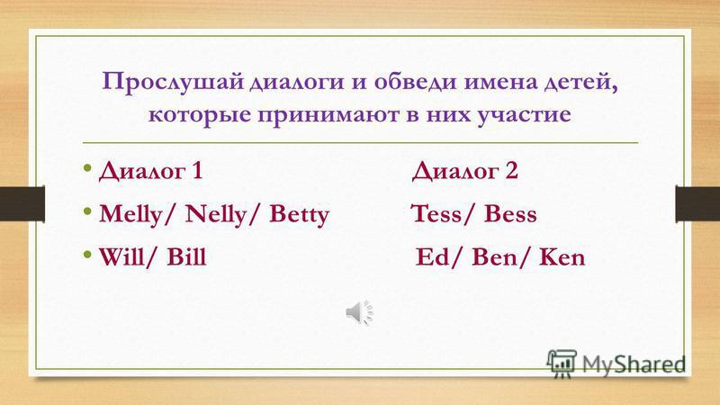 Прослушай диалоги и обведи имена детей, которые принимают в них участие Диалог 1 Диалог 2 Melly/ Nelly/ Betty Tess/ Bess Will/ Bill Ed/ Ben/ Ken