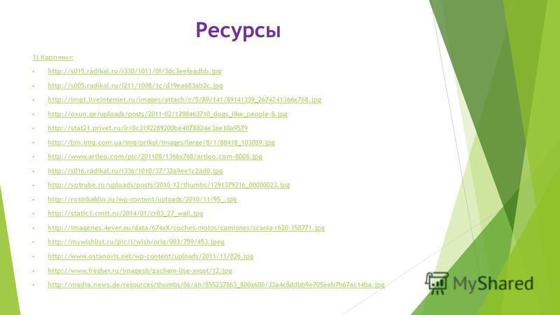 Ресурсы 1) Картинки: http://s015.radikal.ru/i330/1011/0f/3dc3eefeadbb.jpg http://s005.radikal.ru/i211/1008/1c/d19ea683ab2c.jpg http://img1.liveinternet.ru/images/attach/c/5/89/141/89141339_2674241366x768. jpg http://oxun.ge/uploads/posts/2011-02/1298