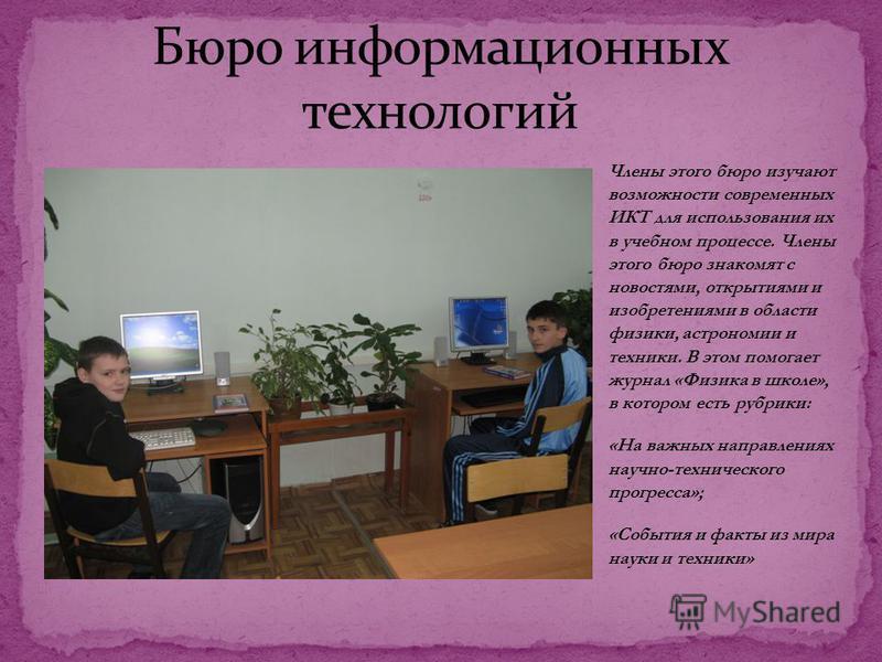 Члены этого бюро изучают возможности современных ИКТ для использования их в учебном процессе. Члены этого бюро знакомят с новостями, открытиями и изобретениями в области физики, астрономии и техники. В этом помогает журнал «Физика в школе», в котором