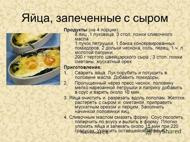 Плотникова С.В. Яйца, запеченные с сыром Продукты (на 4 порции): 8 яиц,1 луковица, 3 стол. ложки сливочного масла 1 пучок петрушки, 1 банка консервированных помидоров, 2 дольки чеснока, соль, перец, 1 ч. л молотой паприки, 200 г тертого швейцарского