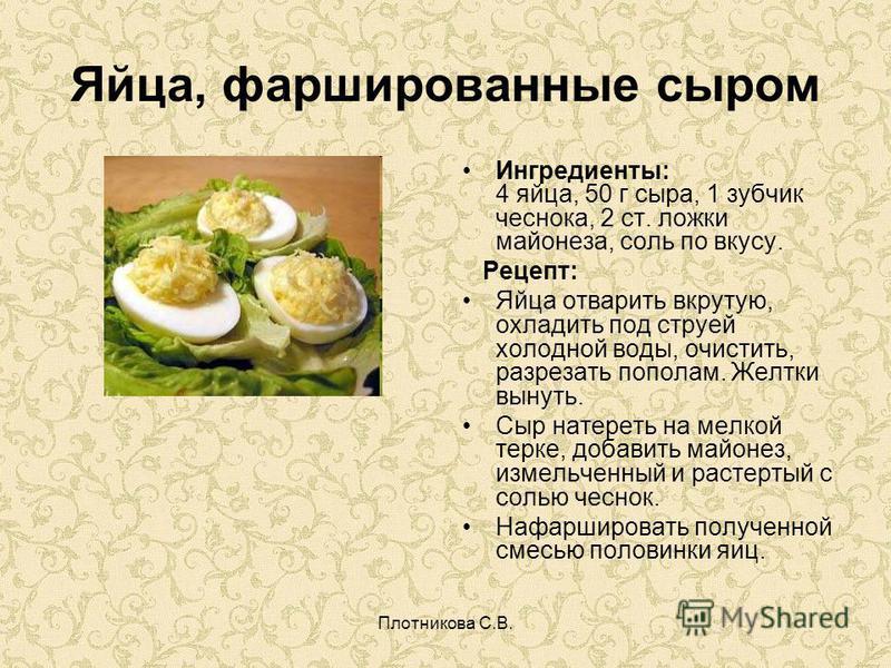 Плотникова С.В. Яйца, фаршированные сыром Ингредиенты: 4 яйца, 50 г сыра, 1 зубчик чеснока, 2 ст. ложки майонеза, соль по вкусу. Рецепт: Яйца отварить вкрутую, охладить под струей холодной воды, очистить, разрезать пополам. Желтки вынуть. Сыр натерет