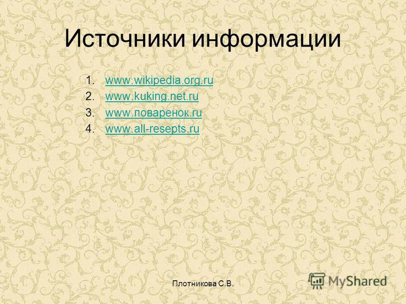 Плотникова С.В. Источники информации 1. www.wikipedia.org.ruwww.wikipedia.org.ru 2. www.kuking.net.ruwww.kuking.net.ru 3. www.поваренок.ruwww.поваренок.ru 4. www.all-resepts.ruwww.all-resepts.ru