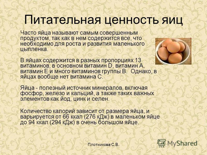 Плотникова С.В. Питательная ценность яиц Часто яйца называют самым совершенным продуктом, так как в нем содержится все, что необходимо для роста и развития маленького цыпленка. В яйцах содержится в разных пропорциях 13 витаминов, в основном витамин D