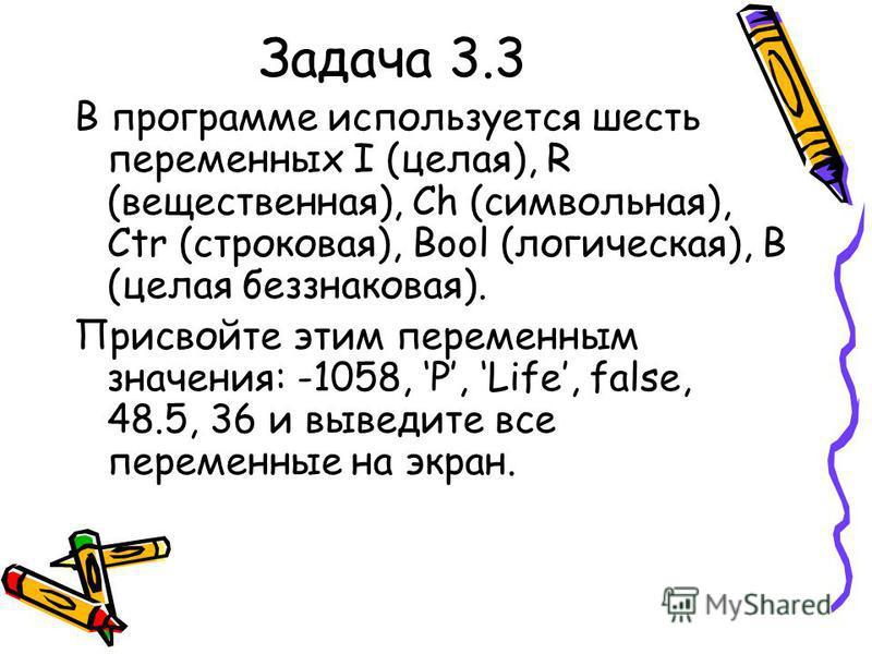 Задача 3.3 В программе используется шесть переменных I (целая), R (вещественная), Ch (символьная), Ctr (строковая), Bool (логическая), B (целая без знаковая). Присвойте этим переменным значения: -1058, P, Life, false, 48.5, 36 и выведите все переменн