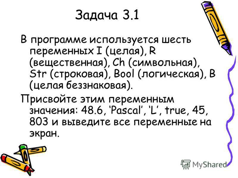Задача 3.1 В программе используется шесть переменных I (целая), R (вещественная), Ch (символьная), Str (строковая), Bool (логическая), B (целая без знаковая). Присвойте этим переменным значения: 48.6, Pascal, L, true, 45, 803 и выведите все переменны