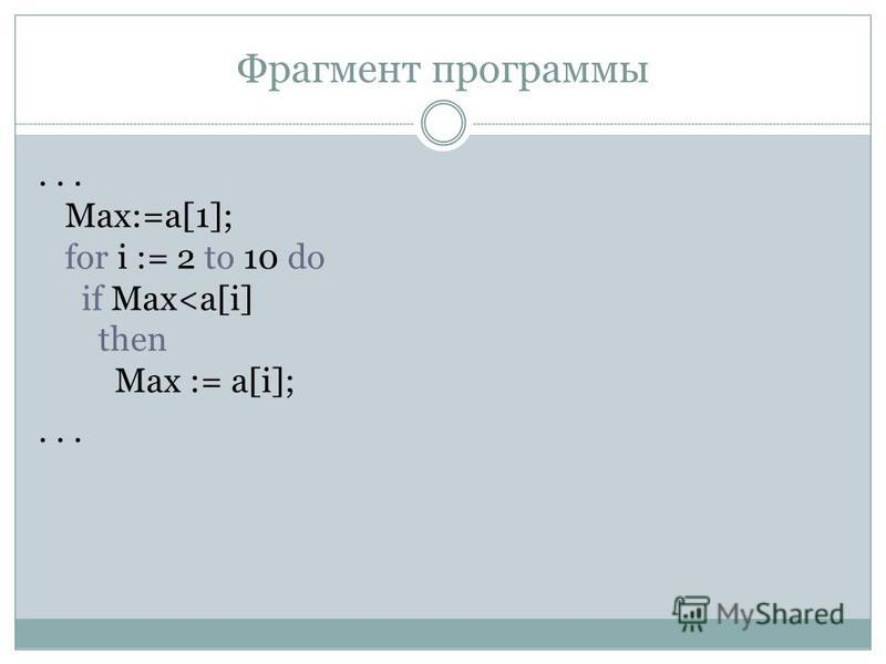 Фрагмент программы... Max:=a[1]; for i := 2 to 10 do if Max<a[i] then Max := a[i];...
